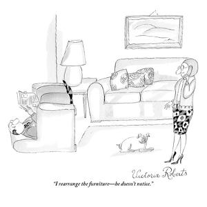 """I rearrange the furniture?he doesn't notice."" - New Yorker Cartoon by Victoria Roberts"