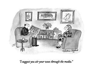"""I suggest you air your woes through the media."" - New Yorker Cartoon by Victoria Roberts"