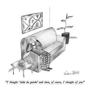 """""""I thought 'viola da gamba' and then, of course, I thought of you."""" - New Yorker Cartoon by Victoria Roberts"""