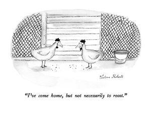 """I've come home, but not necessarily to roost."" - New Yorker Cartoon by Victoria Roberts"