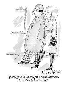 """""""If they gave us lemons, you'd make lemonade, but I'd make limoncello."""" - New Yorker Cartoon by Victoria Roberts"""