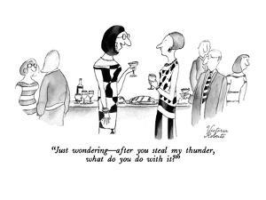 """Just wondering?after you steal my thunder, what do you do with it?"" - New Yorker Cartoon by Victoria Roberts"