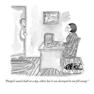 """Pompeii wasn't built in a day, either, but it was destroyed in one fell s?"" - New Yorker Cartoon by Victoria Roberts"