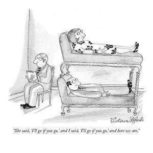 """""""She said, 'I'll go if you go,' and I said, 'I'll go if you go,' and here ?"""" - New Yorker Cartoon by Victoria Roberts"""