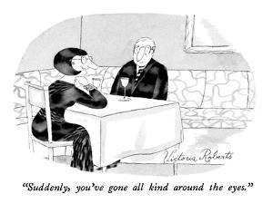 """Suddenly, you've gone all kind around the eyes."" - New Yorker Cartoon by Victoria Roberts"