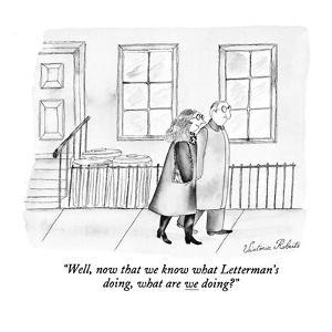 """Well, now that we know what Letterman's doing, what are we doing?"" - New Yorker Cartoon by Victoria Roberts"