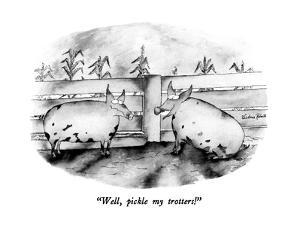"""Well, pickle my trotters!"" - New Yorker Cartoon by Victoria Roberts"