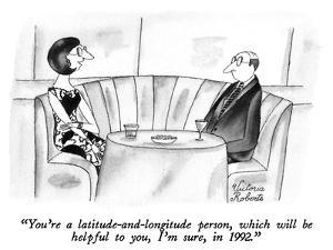 """You're a latitude-and-longitude person, which will be helpful to you, I'm…"" - New Yorker Cartoon by Victoria Roberts"