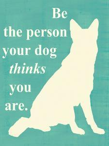 Be the Person Your Dog Thinks You Are by Vision Studio