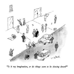 """""""Is it my imagination, or do things seem to be slowing down?"""" - New Yorker Cartoon by W.B. Park"""