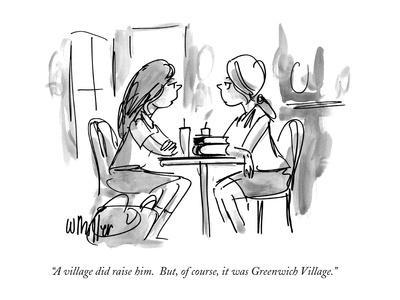 """A village did raise him.  But, of course, it was Greenwich Village."" - New Yorker Cartoon"