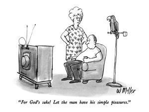 """For God's sake!  Let the man have his simple pleasures."" - New Yorker Cartoon by Warren Miller"