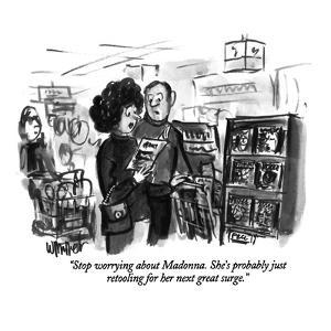 """Stop worrying about Madonna. She's probably just retooling for her next s?"" - New Yorker Cartoon by Warren Miller"