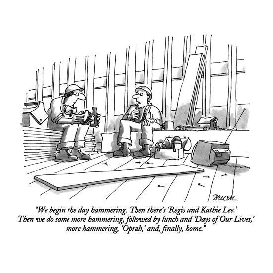"""""""We begin the day hammering.  Then there's 'Regis and Kathie Lee.'  Then w?"""" - New Yorker Cartoon-Jack Ziegler-Premium Giclee Print"""