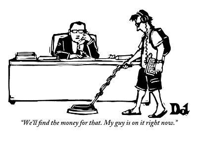 """""""We'll find the money for that. My guy is on it right now."""" - New Yorker Cartoon-Drew Dernavich-Premium Giclee Print"""