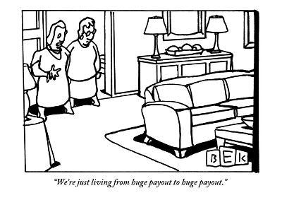 """We're just living from huge payout to huge payout."" - New Yorker Cartoon-Bruce Eric Kaplan-Premium Giclee Print"