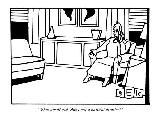 """What about me? Am I not a natural disaster?"" - New Yorker Cartoon-Bruce Eric Kaplan-Premium Giclee Print"