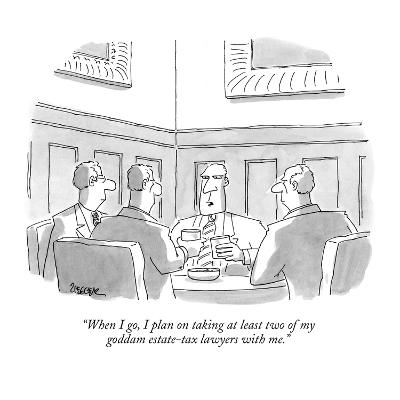 """""""When I go, I plan on taking at least two of my goddam estate-tax lawyers ?"""" - New Yorker Cartoon-Jack Ziegler-Premium Giclee Print"""