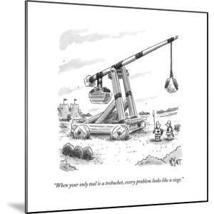 """""""When your only tool is a trebuchet, every problem looks like a siege."""" - New Yorker Cartoon"""
