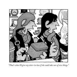 """""""That's what I'd give my sister-in-law if she could take care of nice thin - New Yorker Cartoon by William Haefeli"""