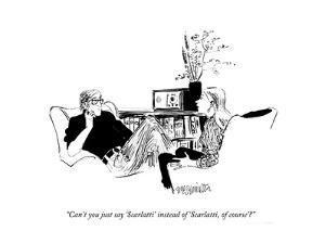"""Can't you just say 'Scarlatti' instead of 'Scarlatti, of course'?"" - New Yorker Cartoon by William Hamilton"