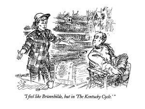 """""""I feel like Brünnhilde, but in the 'The Kentucky Cycle.'"""" - New Yorker Cartoon by William Hamilton"""