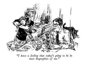 """""""I have a feeling that today's going to be in most biographies of me."""" - New Yorker Cartoon by William Hamilton"""