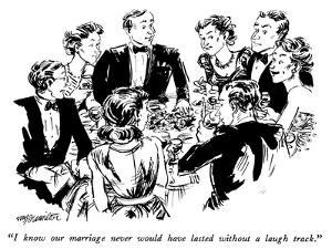 """I know our marriage never would have lasted without a laugh track."" - New Yorker Cartoon by William Hamilton"