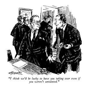 """""""I think we'd be lucky to have you taking over even if you weren't untaint?"""" - New Yorker Cartoon by William Hamilton"""