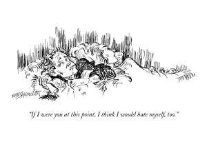 """If I were you at this point, I think I would hate myself, too."" - New Yorker Cartoon by William Hamilton"