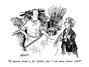 """If peasant bread is five dollars, dare I ask about dinner rolls?"" - New Yorker Cartoon by William Hamilton"