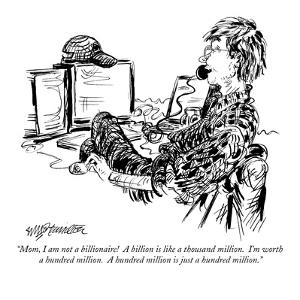 """Mom, I am not a billionaire!  A billion is like a thousand million.  I'm ?"" - New Yorker Cartoon by William Hamilton"