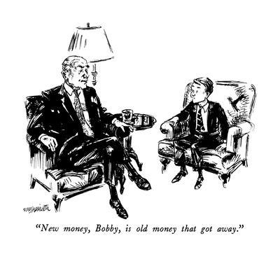 """New money, Bobby, is old money that got away."" - New Yorker Cartoon"