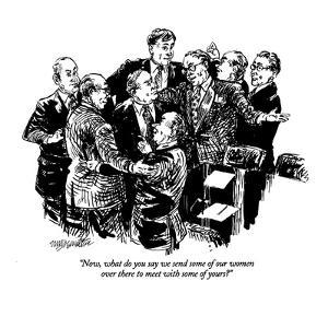 """Now, what do you say we send some of our women over there to meet with so?"" - New Yorker Cartoon by William Hamilton"