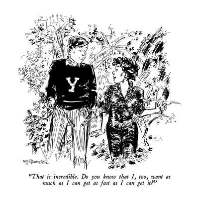"""That is incredible.  Do you know that I, too, want as much as I can get a?"" - New Yorker Cartoon"