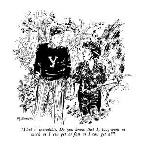"""That is incredible.  Do you know that I, too, want as much as I can get a?"" - New Yorker Cartoon by William Hamilton"