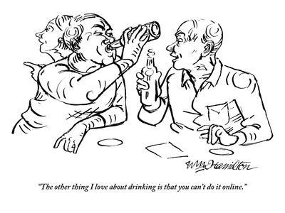 """The other thing I love about drinking is that you can't do it online."" - New Yorker Cartoon"
