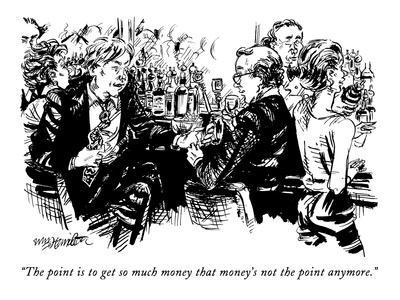 """The point is to get so much money that money's not the point anymore."" - New Yorker Cartoon"