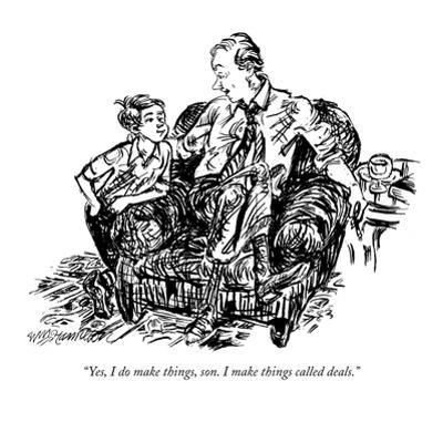 """Yes, I do make things, son. I make things called deals."" - New Yorker Cartoon by William Hamilton"