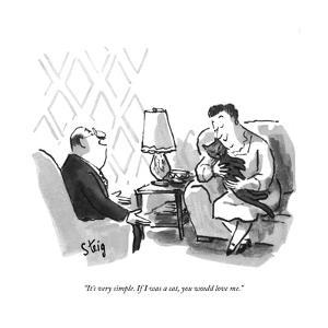 """It's very simple. If I was a cat, you would love me."" - New Yorker Cartoon by William Steig"