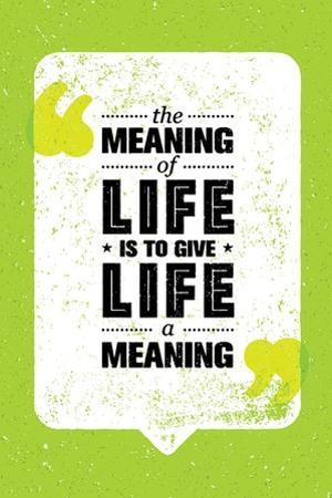 The Meaning of Life is to Give Life A Meaning. Inspiring Creative Motivation Quote. Vector Typograp