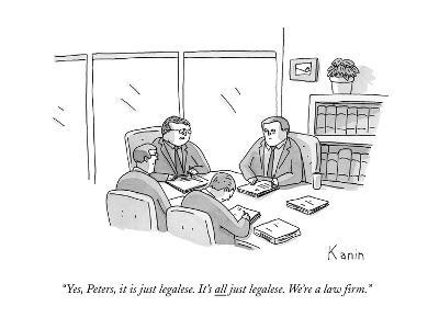 """""""Yes, Peters, it is just legalese. It's all just legalese. We're a law fir - New Yorker Cartoon-Zachary Kanin-Premium Giclee Print"""