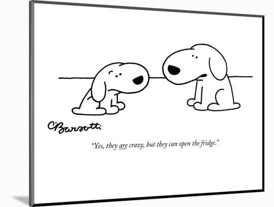 """""""Yes, they are crazy, but they can open the fridge."""" - New Yorker Cartoon-Charles Barsotti-Mounted Premium Giclee Print"""