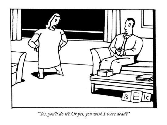 """""""Yes, you'll do it? Or yes, you wish I were dead?"""" - New Yorker Cartoon-Bruce Eric Kaplan-Premium Giclee Print"""