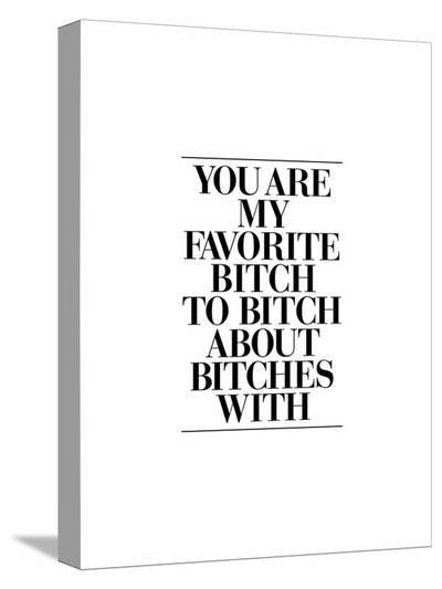 You Are My Favorite Bitch-Brett Wilson-Stretched Canvas Print