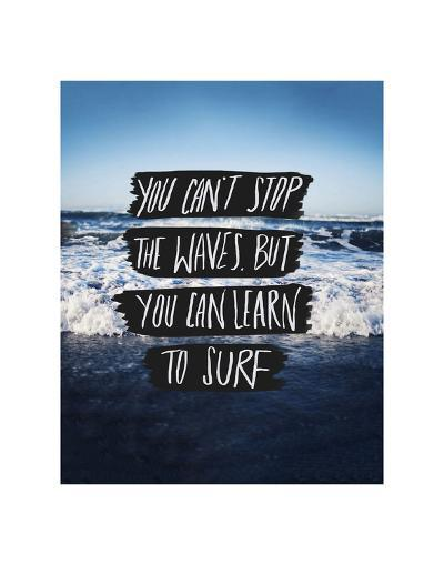 You Can?t Stop The Waves, But You Can Learn To Surf-Leah Flores-Art Print