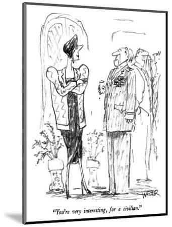 """You're very interesting, for a civilian."" - New Yorker Cartoon-Robert Weber-Mounted Premium Giclee Print"