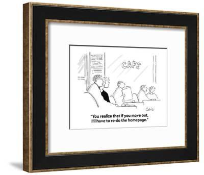 """""""You realize that if you move out, I'll have to re-do the homepage."""" - Cartoon-Carole Cable-Framed Premium Giclee Print"""