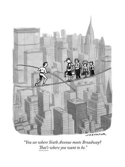 """""""You see where Sixth Avenue meets Broadway? That's where you want to be."""" - New Yorker Cartoon-Joe Dator-Premium Giclee Print"""