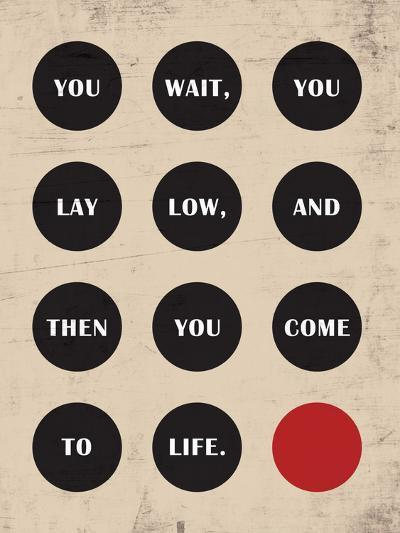 You Wait, You Lay Low, Then You Come to Life--Art Print
